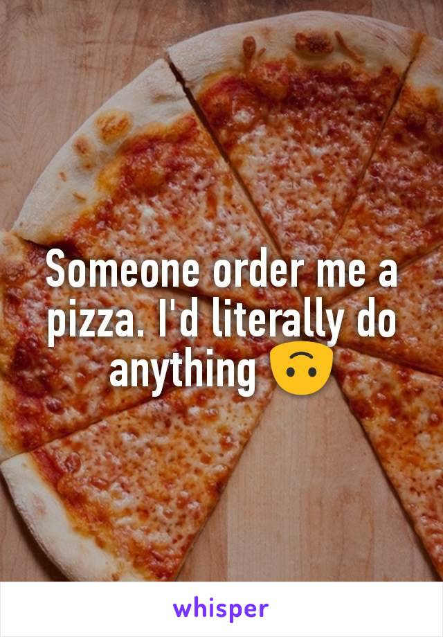 Someone order me a pizza. I'd literally do anything 🙃