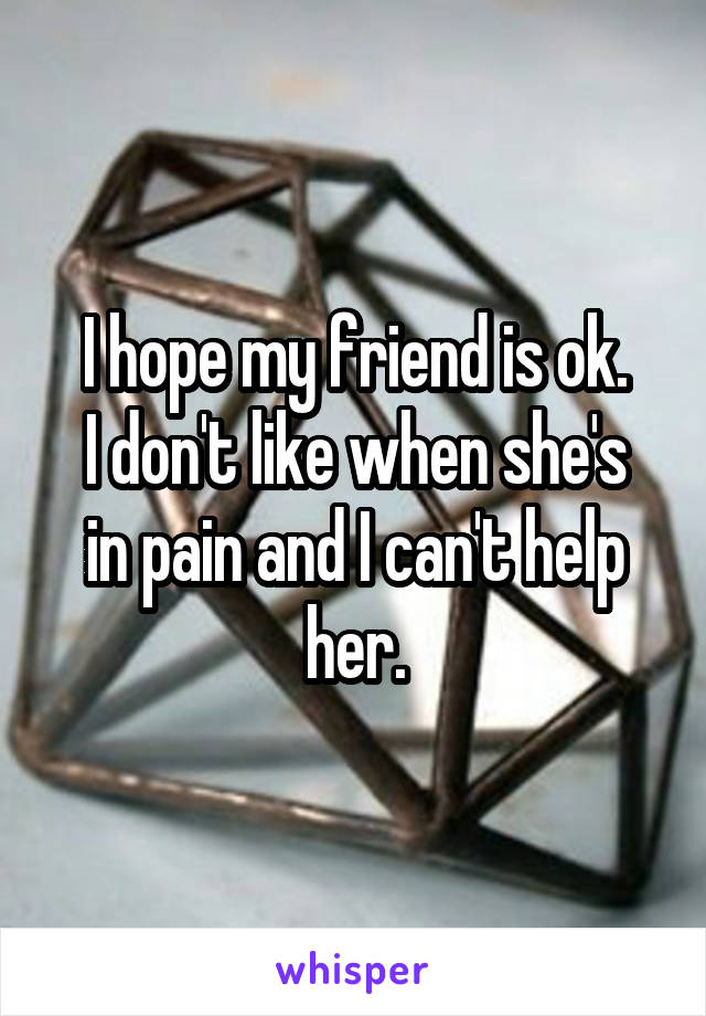 I hope my friend is ok. I don't like when she's in pain and I can't help her.