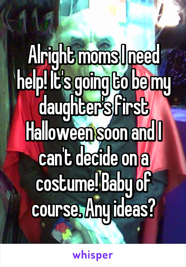 Alright moms I need help! It's going to be my daughter's first Halloween soon and I can't decide on a costume! Baby of course. Any ideas?