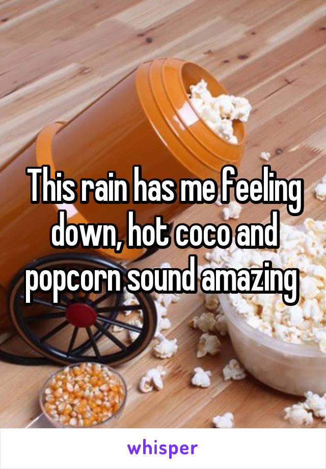 This rain has me feeling down, hot coco and popcorn sound amazing