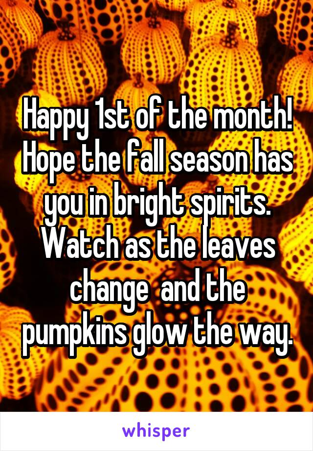 Happy 1st of the month! Hope the fall season has you in bright spirits. Watch as the leaves change  and the pumpkins glow the way.