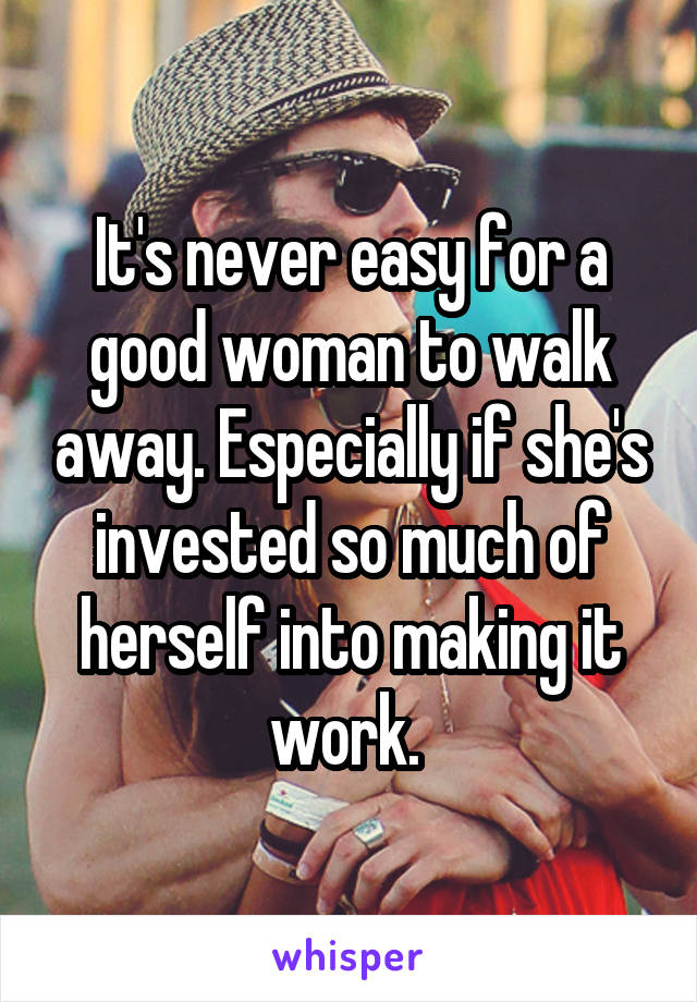 It's never easy for a good woman to walk away. Especially if she's invested so much of herself into making it work.