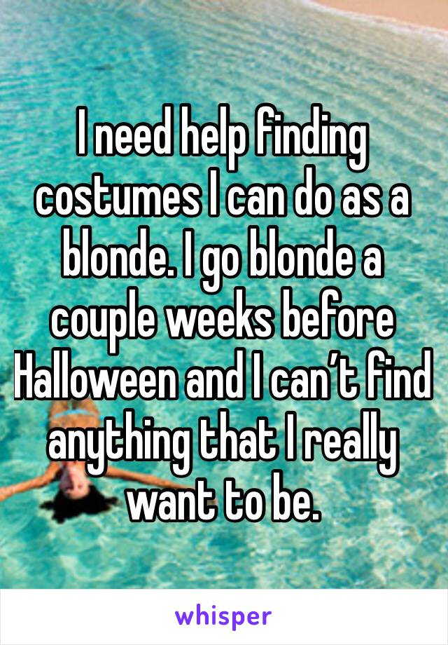 I need help finding costumes I can do as a blonde. I go blonde a couple weeks before Halloween and I can't find anything that I really want to be.
