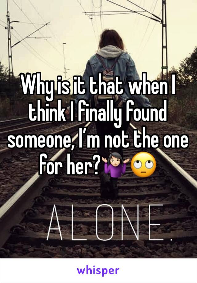 Why is it that when I think I finally found someone, I'm not the one for her?🤷🏻♀️🙄