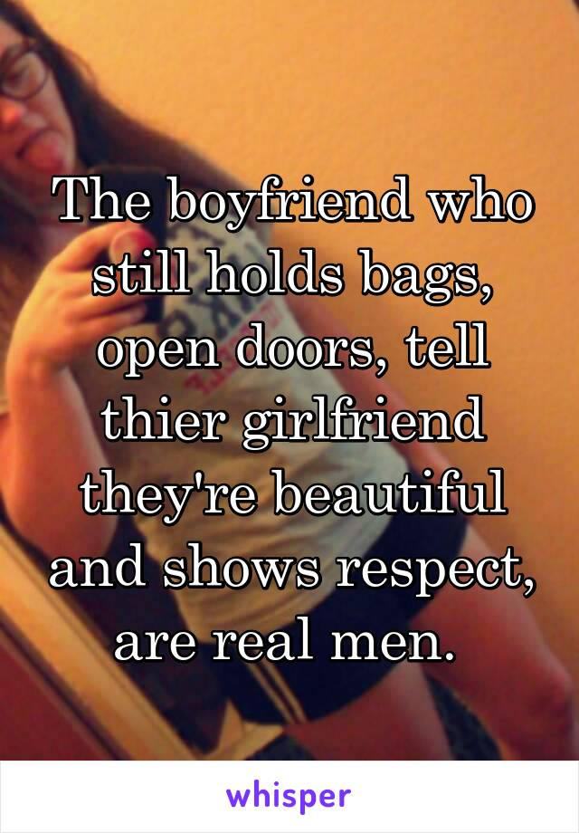 The boyfriend who still holds bags, open doors, tell thier girlfriend they're beautiful and shows respect, are real men.
