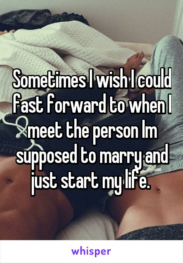 Sometimes I wish I could fast forward to when I meet the person Im supposed to marry and just start my life.