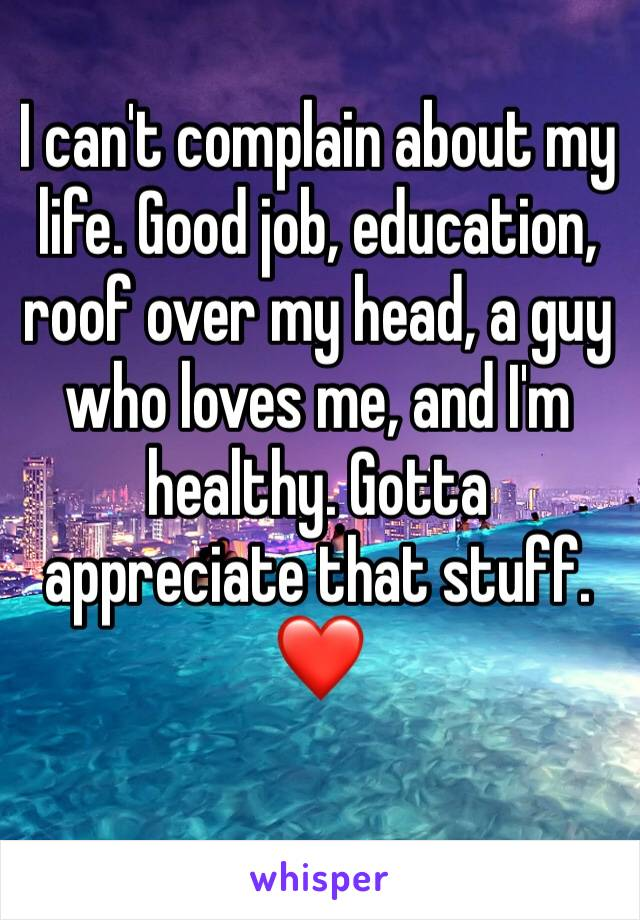 I can't complain about my life. Good job, education, roof over my head, a guy who loves me, and I'm healthy. Gotta appreciate that stuff. ❤️