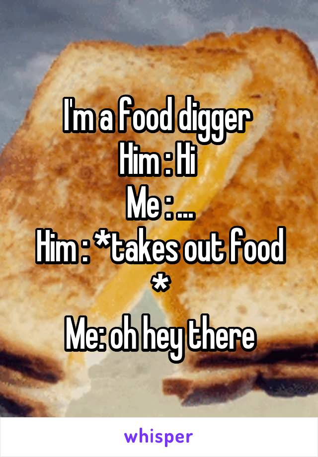 I'm a food digger  Him : Hi  Me : ... Him : *takes out food * Me: oh hey there