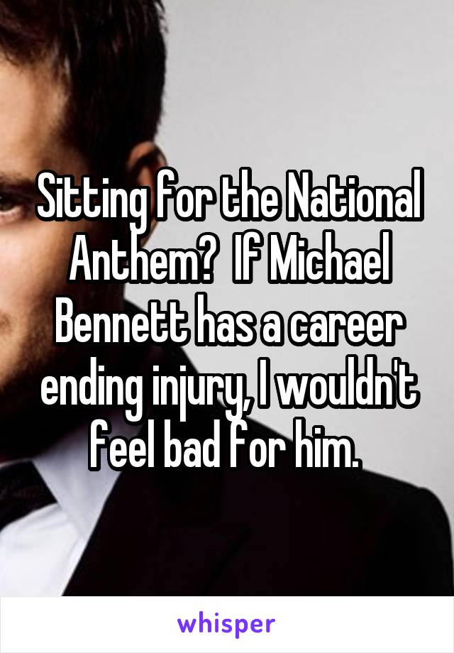 Sitting for the National Anthem?  If Michael Bennett has a career ending injury, I wouldn't feel bad for him.