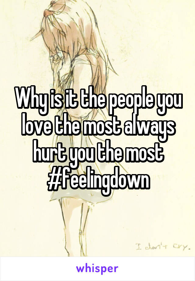 Why is it the people you love the most always hurt you the most #feelingdown