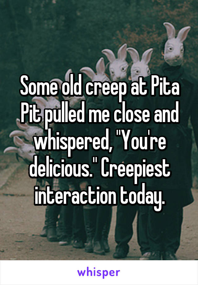 "Some old creep at Pita Pit pulled me close and whispered, ""You're delicious."" Creepiest interaction today."