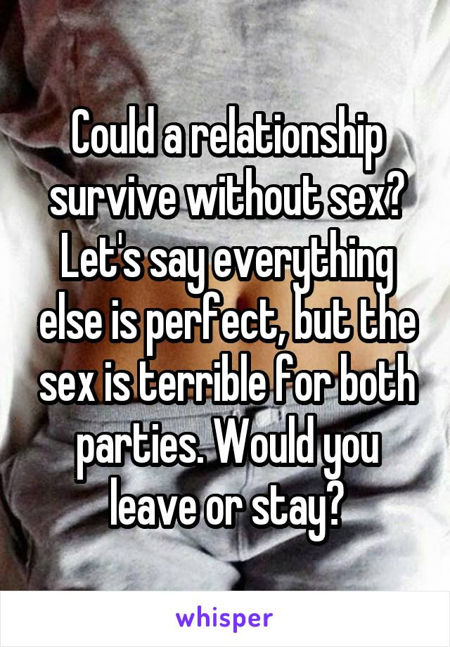 Could a relationship survive without sex? Let's say everything else is perfect, but the sex is terrible for both parties. Would you leave or stay?