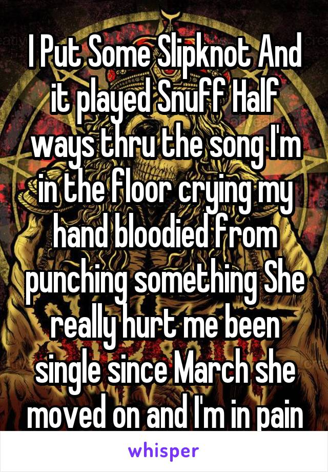 I Put Some Slipknot And it played Snuff Half ways thru the song I'm in the floor crying my hand bloodied from punching something She really hurt me been single since March she moved on and I'm in pain