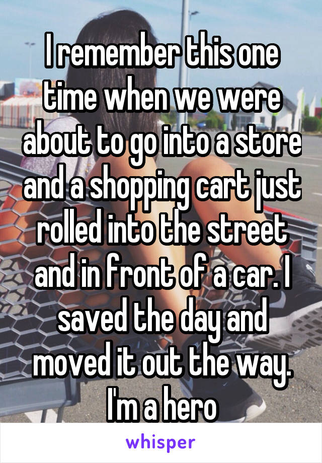 I remember this one time when we were about to go into a store and a shopping cart just rolled into the street and in front of a car. I saved the day and moved it out the way. I'm a hero