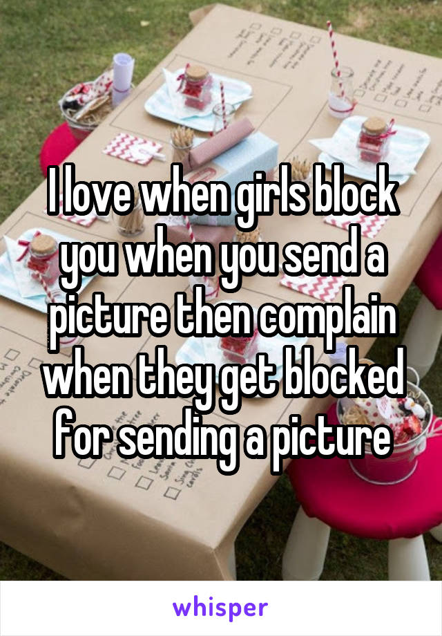 I love when girls block you when you send a picture then complain when they get blocked for sending a picture