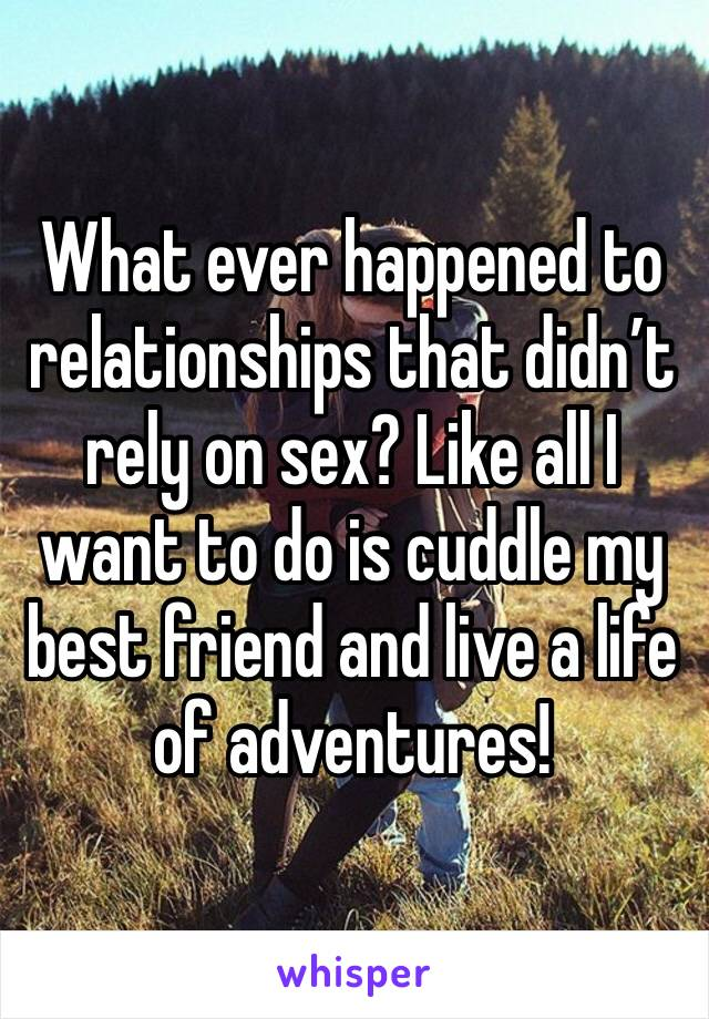 What ever happened to relationships that didn't rely on sex? Like all I want to do is cuddle my best friend and live a life of adventures!