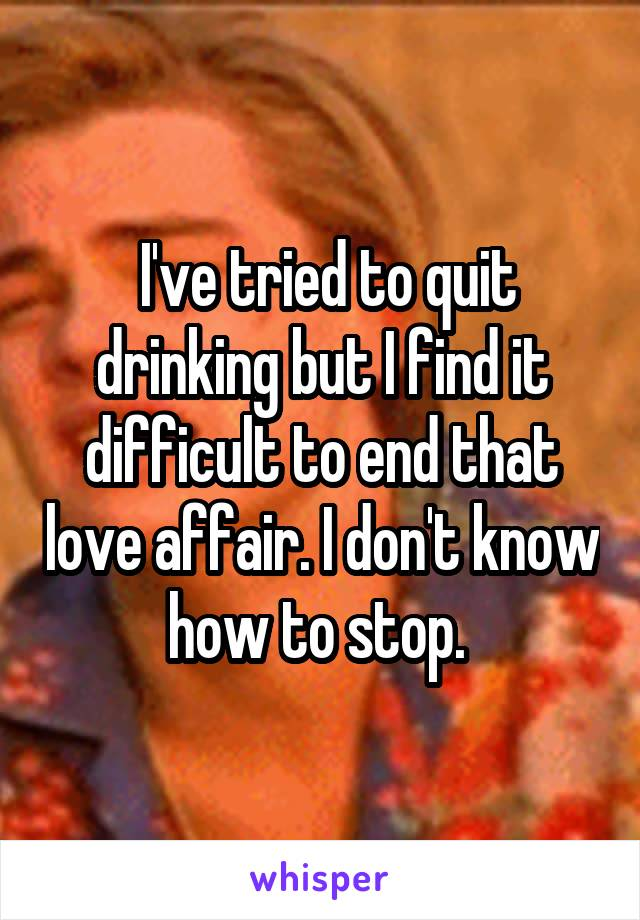 I've tried to quit drinking but I find it difficult to end that love affair. I don't know how to stop.