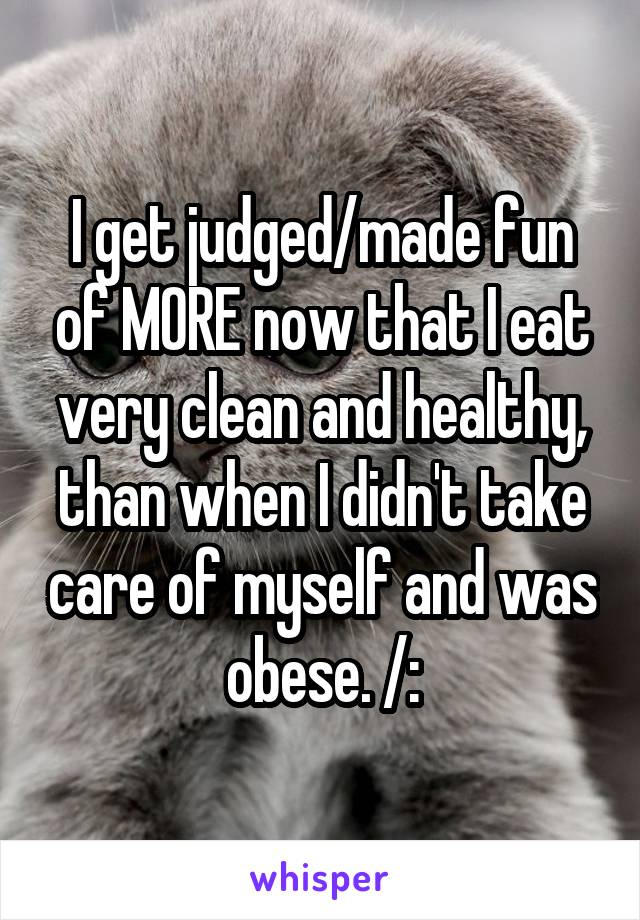 I get judged/made fun of MORE now that I eat very clean and healthy, than when I didn't take care of myself and was obese. /: