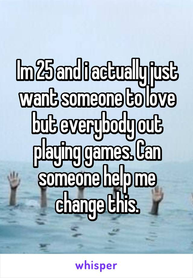 Im 25 and i actually just want someone to love but everybody out playing games. Can someone help me change this.