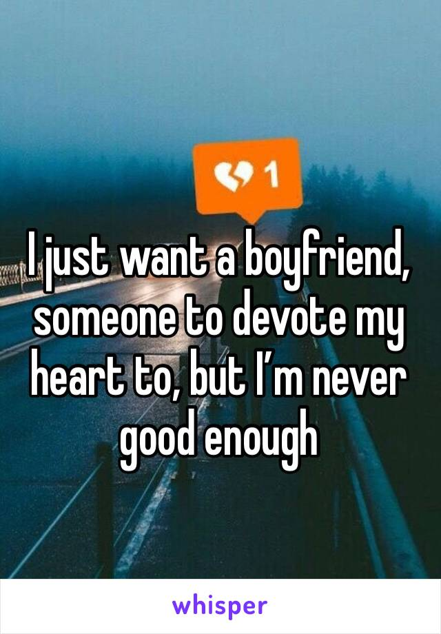 I just want a boyfriend, someone to devote my heart to, but I'm never good enough