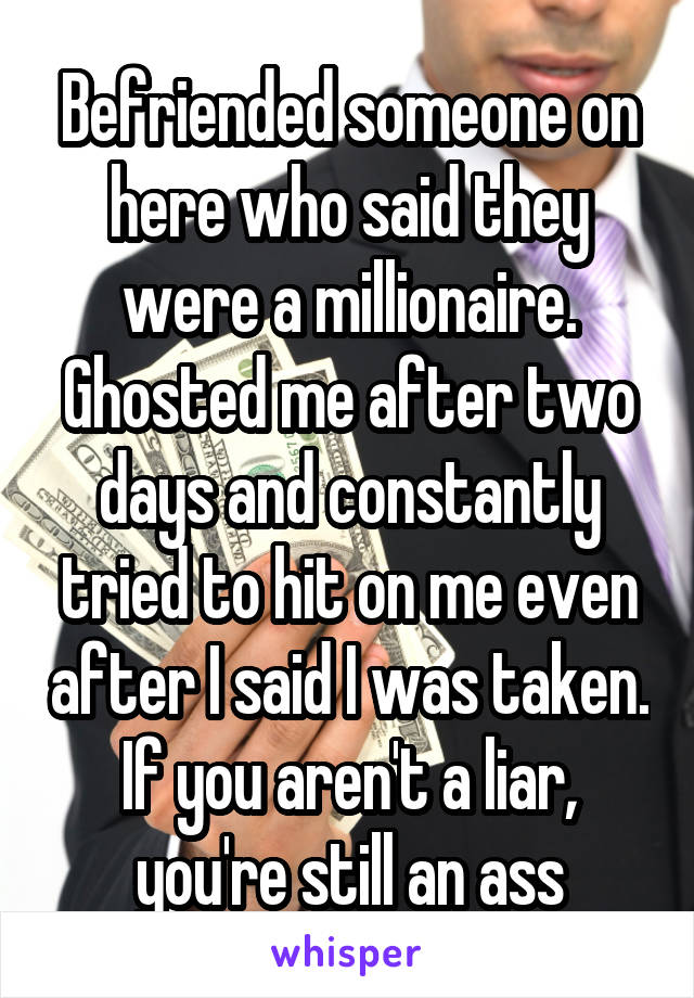 Befriended someone on here who said they were a millionaire. Ghosted me after two days and constantly tried to hit on me even after I said I was taken. If you aren't a liar, you're still an ass