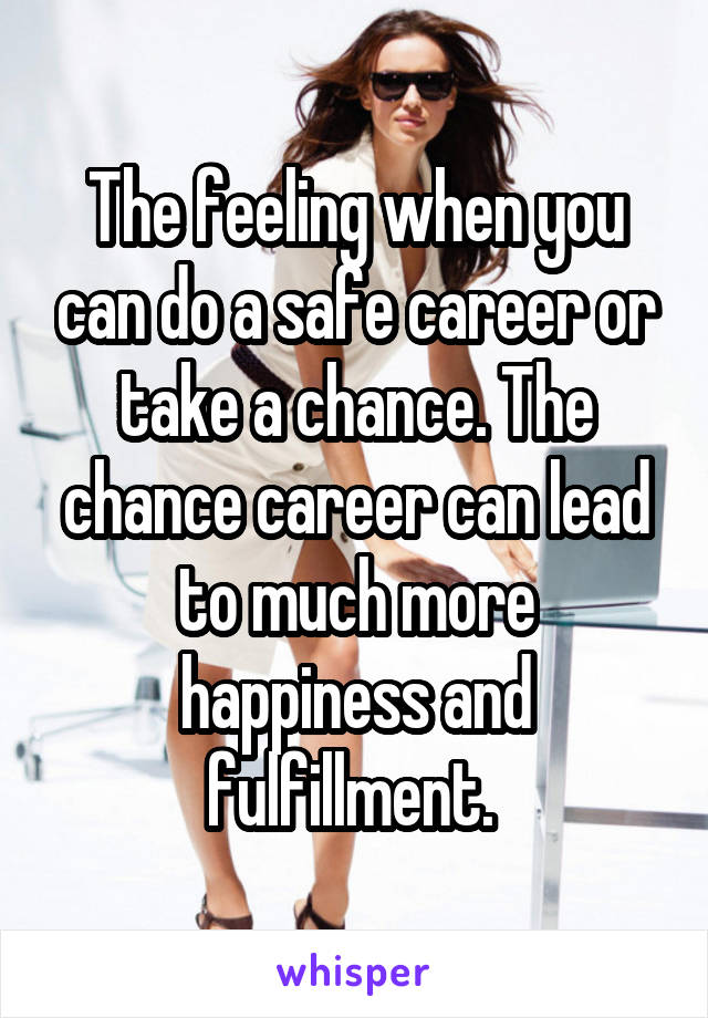 The feeling when you can do a safe career or take a chance. The chance career can lead to much more happiness and fulfillment.