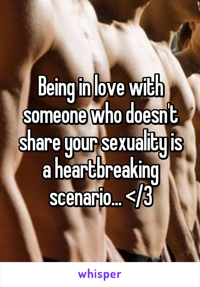Being in love with someone who doesn't share your sexuality is a heartbreaking scenario... </3
