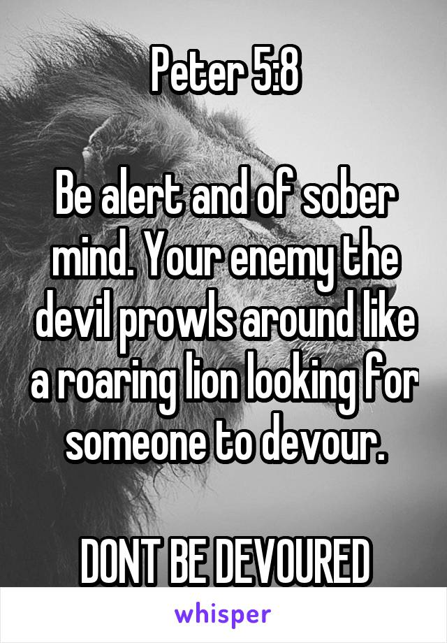 Peter 5:8  Be alert and of sober mind. Your enemy the devil prowls around like a roaring lion looking for someone to devour.  DONT BE DEVOURED