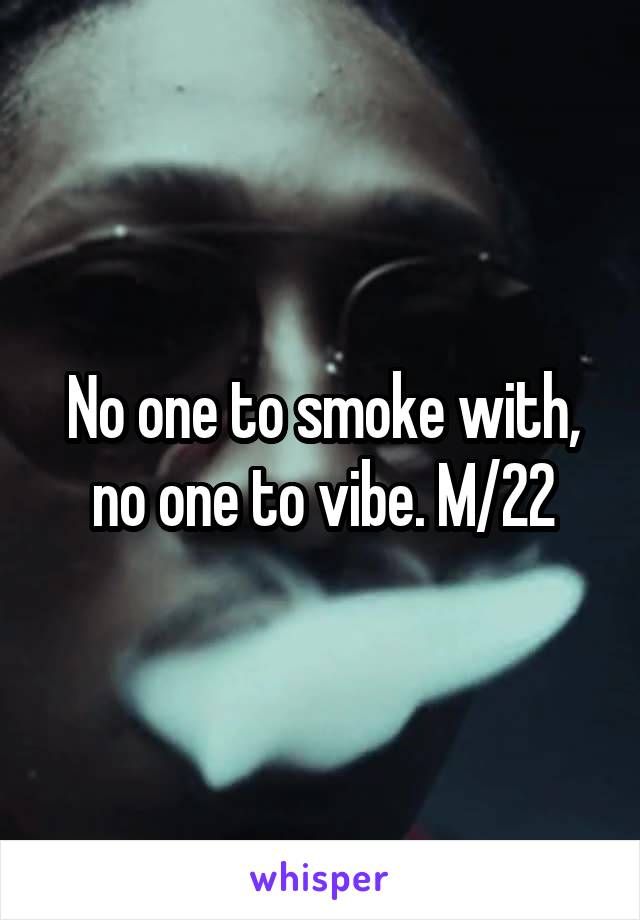 No one to smoke with, no one to vibe. M/22