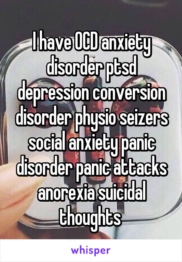 I have OCD anxiety disorder ptsd depression conversion disorder physio seizers social anxiety panic disorder panic attacks anorexia suicidal thoughts