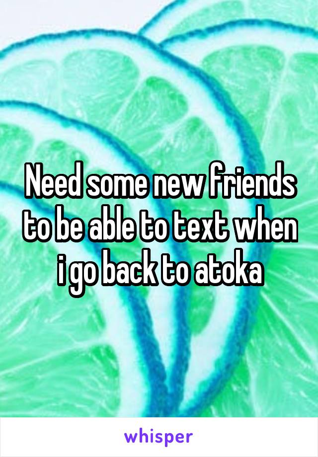 Need some new friends to be able to text when i go back to atoka