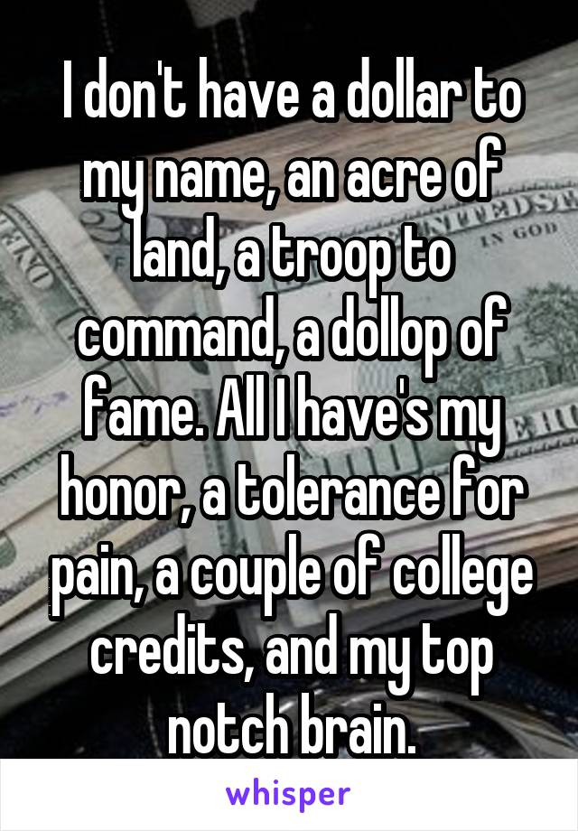 I don't have a dollar to my name, an acre of land, a troop to command, a dollop of fame. All I have's my honor, a tolerance for pain, a couple of college credits, and my top notch brain.