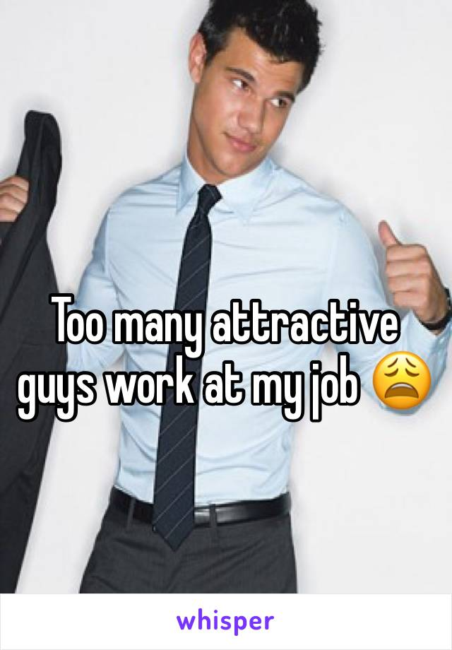 Too many attractive guys work at my job 😩