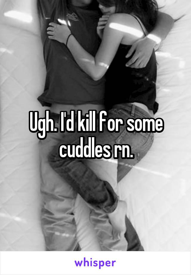Ugh. I'd kill for some cuddles rn.