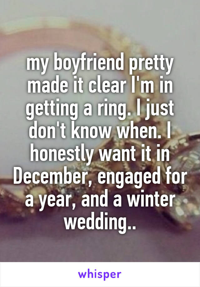 my boyfriend pretty made it clear I'm in getting a ring. I just don't know when. I honestly want it in December, engaged for a year, and a winter wedding..