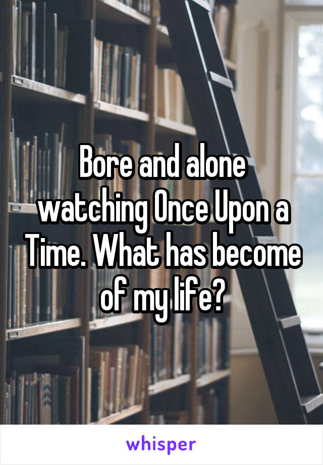 Bore and alone watching Once Upon a Time. What has become of my life?