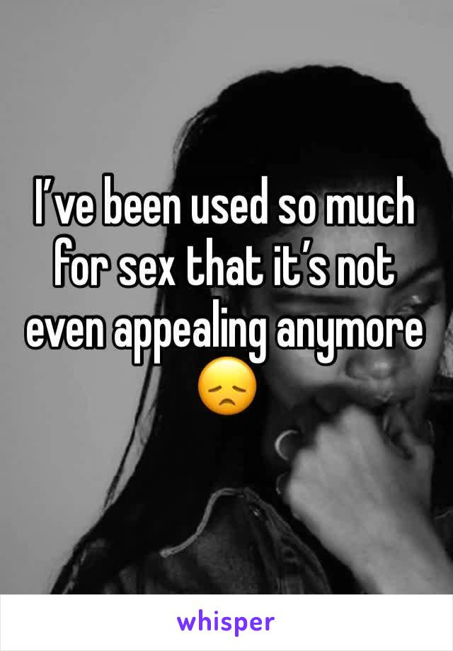 I've been used so much for sex that it's not even appealing anymore 😞
