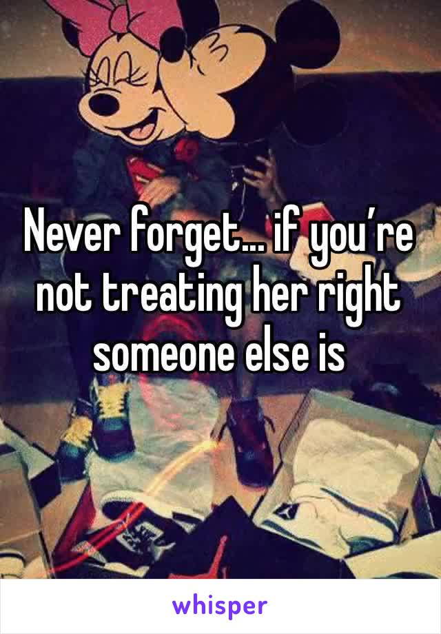 Never forget... if you're not treating her right someone else is