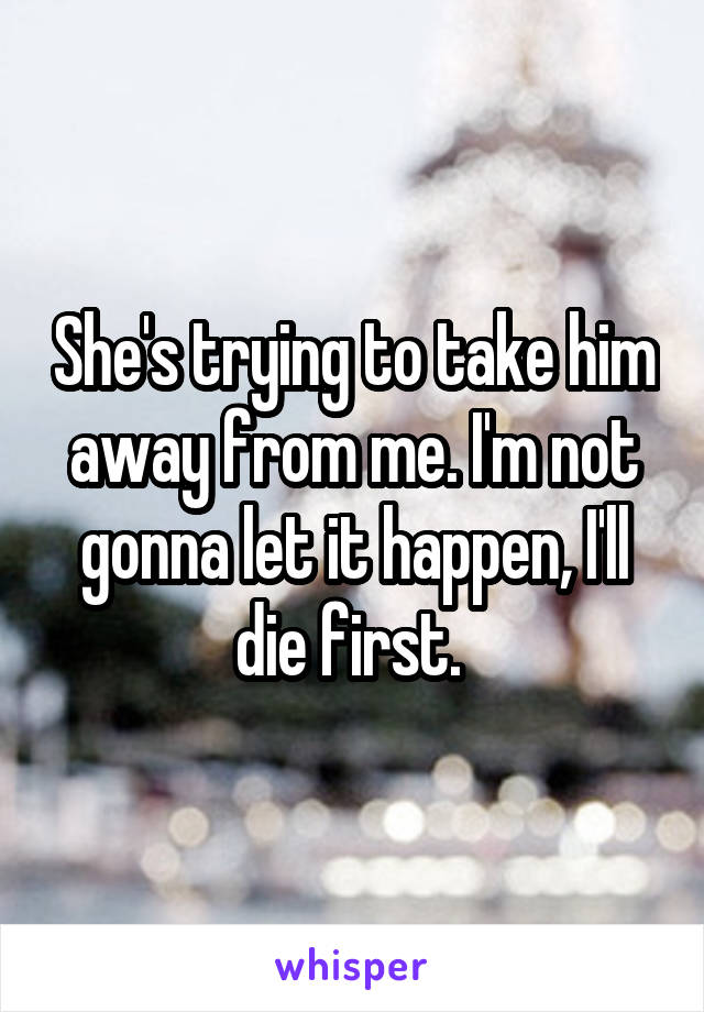 She's trying to take him away from me. I'm not gonna let it happen, I'll die first.