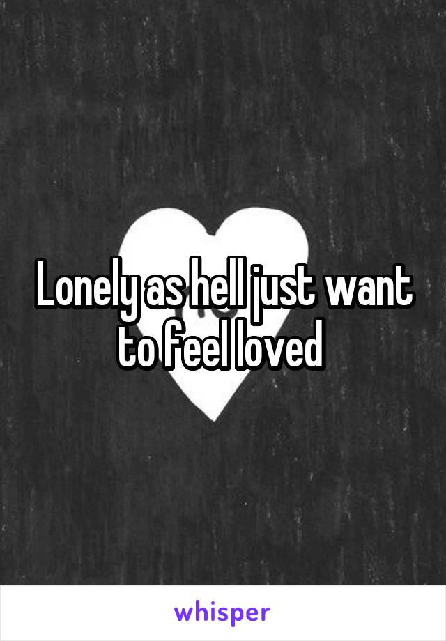 Lonely as hell just want to feel loved