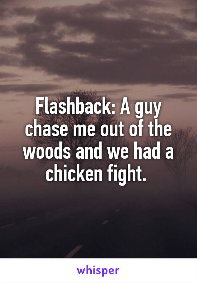Flashback: A guy chase me out of the woods and we had a chicken fight.