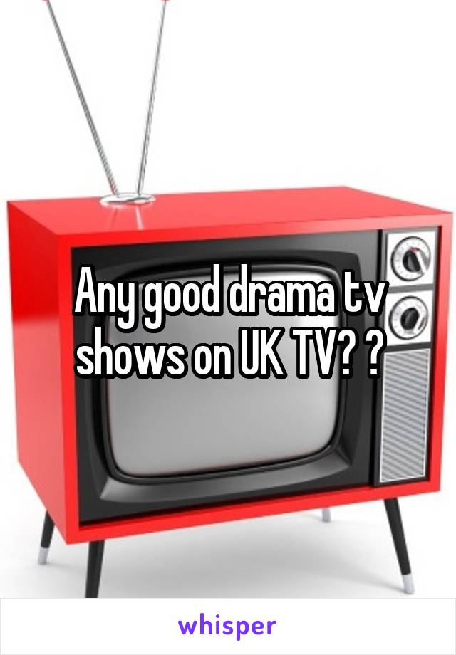 Any good drama tv shows on UK TV? ?