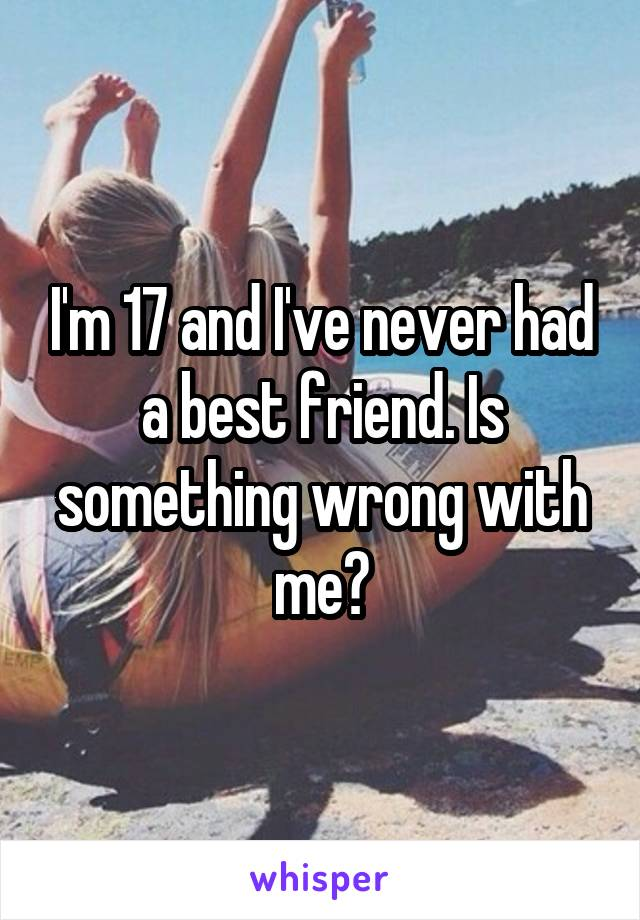 I'm 17 and I've never had a best friend. Is something wrong with me?