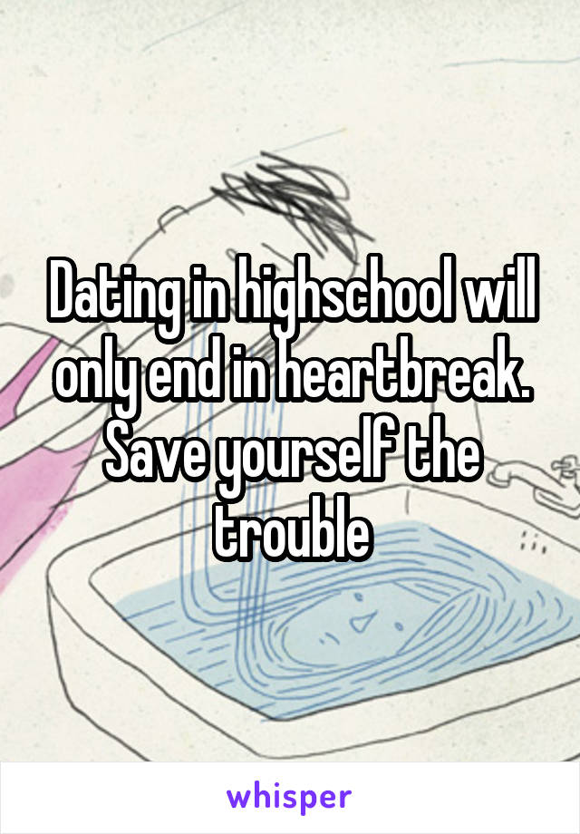 Dating in highschool will only end in heartbreak. Save yourself the trouble
