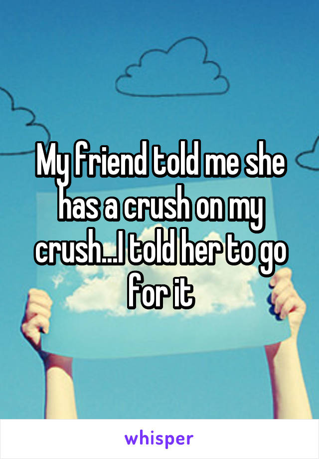 My friend told me she has a crush on my crush...I told her to go for it