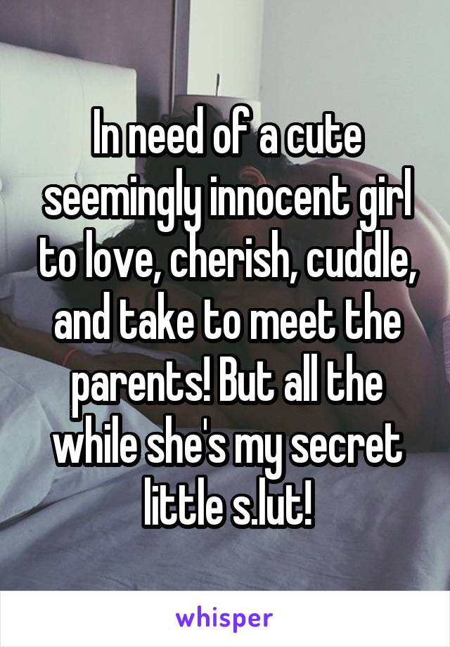 In need of a cute seemingly innocent girl to love, cherish, cuddle, and take to meet the parents! But all the while she's my secret little s.lut!