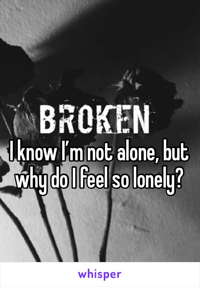 I know I'm not alone, but why do I feel so lonely?