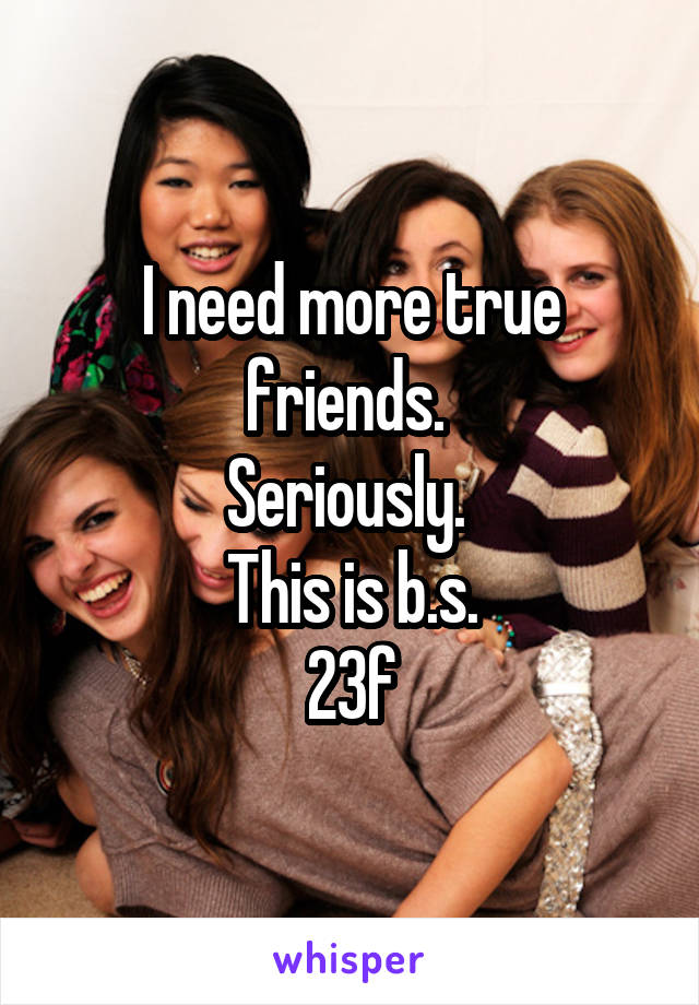 I need more true friends.  Seriously.  This is b.s. 23f