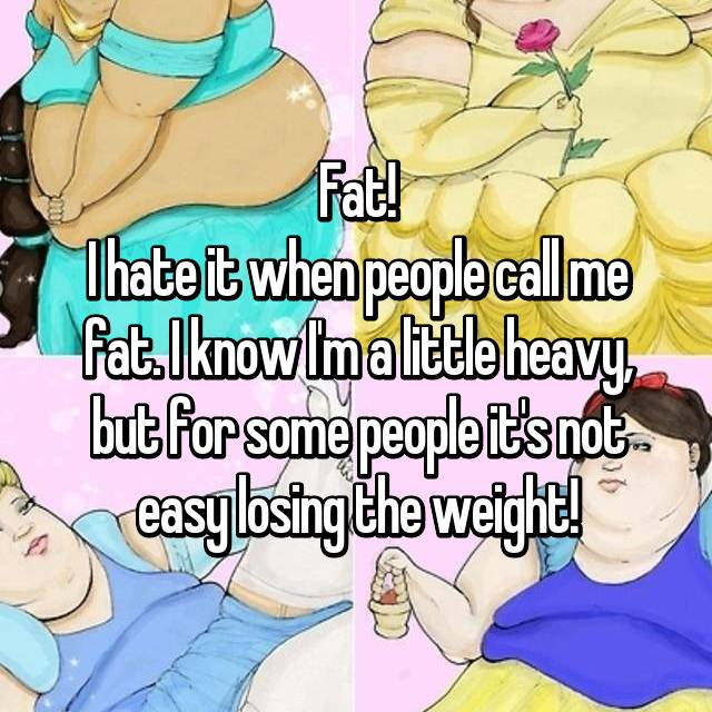 Fat! I hate it when people call me fat. I know I'm a little heavy, but for some people it's not easy losing the weight!