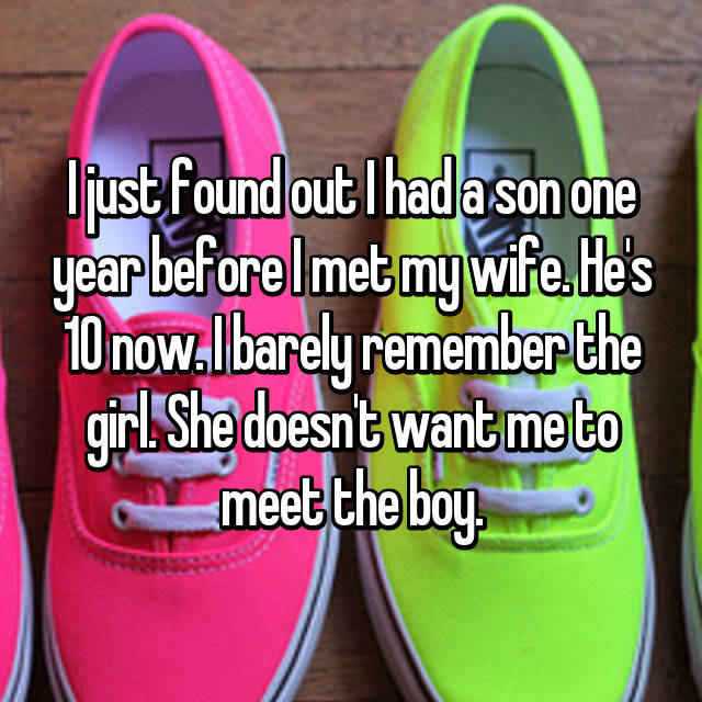 I just found out I had a son one year before I met my wife. He's 10 now. I barely remember the girl. She doesn't want me to meet the boy.